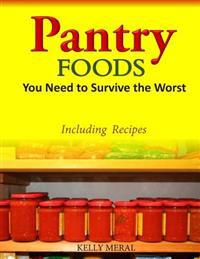Pantry Foods You Need to Survive the Worst: Including Recipes Using Pantry Staples