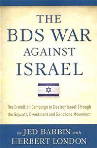 The Bds War Against Israel: The Orwellian Campaign to Destroy Israel Through the Boycott, Divestment and Sanctions Movement