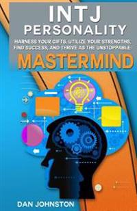 Intj Personality - Harness Your Gifts, Utilize Your Strengths, Find Success, and Thrive as the Unstoppable MasterMind: The Ultimate Guide to the Intj