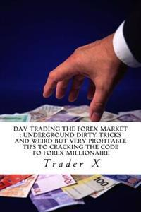Day Trading the Forex Market: Underground Dirty Tricks and Weird But Very Profitable Tips to Cracking the Code to Forex Millionaire: Bust the Losing