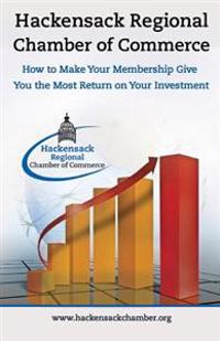 Hackensack Regional Chamber of Commerce How to Make Your Membership Give You the Most Return on Your Investment: Insider Tips to Successful Chamber of