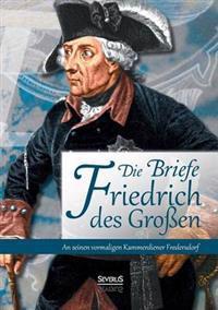 Briefe Friedrichs Des Grossen an Seinen Kammerdiener Fredersdorf