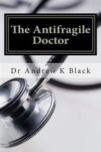The Antifragile Doctor: How to Survive and Thrive in the Modern Nhs