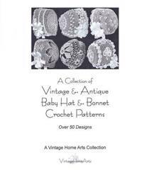 A Collection of Vintage & Antique Baby Hat & Bonnet Crochet Patterns: Over 50 Designs