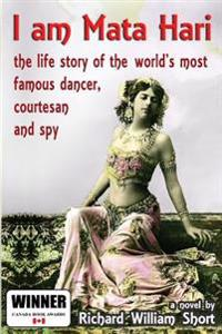 I Am Mata Hari: The Life Story of the World's Most Famous Dancer, Courtesan and Spy