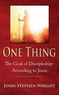 One Thing: The Goal of Discipleship--According to Jesus