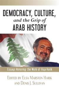 Democracy, Culture, and the Grip of Arab History: Essays Honoring the Work of Iliya Harik
