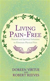 Living pain-free - natural and spiritual solutions to eliminate physical pa