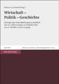 Wirtschaft - Politik - Geschichte: Beitrage Zum Gedenkkolloquium Anlaalich Des 100. Geburtstages Von Wilhelm Abel Am 16. Oktober 2004 in Leipzig