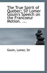 The True Spirit of Quebec; Sir Lomer Gouin's Speech on the Francoeur Motion. ...