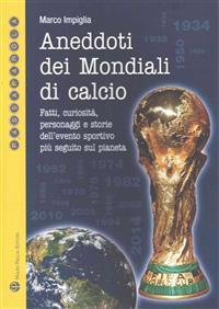 Aneddoti Dei Mondiali Di Calcio: Fatti, Curiosità, Personaggi E Storie Dell'evento Sportivo Più Seguito Sul Pianeta