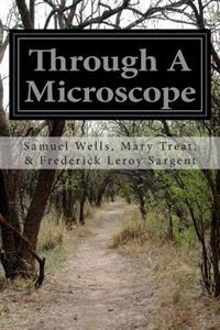 Through a Microscope: Something of the Science Together with Many Curious Observations Indoor and Out and Directions for a Home-Made Microsc