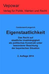 Eigenstaatlichkeit: Das Recht Auf Eigenstaatlichkeit ALS Politisches Konstrukt Unter Besonderer Beachtung Der Bayerischen Situation