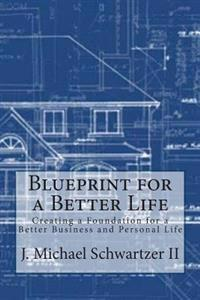 Blueprint for a Better Life: Creating a Foundation to a Better Business and Personal Life