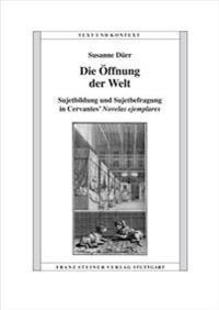 Die Oeffnung Der Welt: Sujetbildung Und Sujetbefragung in Cervantes' Novelas Ejemplares
