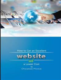How to Get an Excellent Website at a Lower Cost: How to Get an Excellent Website at a Lower Cost
