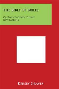 The Bible of Bibles: Or Twenty-Seven Divine Revelations