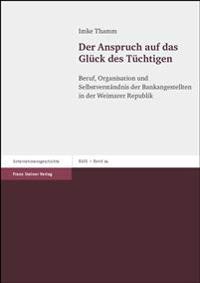 Der Anspruch Auf Das Glueck Des Tuechtigen: Beruf, Organisation Und Selbstverstandnis Der Bankangestellten in Der Weimarer Republik