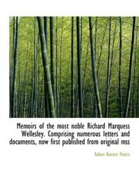 Memoirs of the Most Noble Richard Marquess Wellesley. Comprising Numerous Letters and Documents, Now
