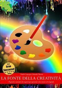 La fonte della creativita - Il grande manuale dei segreti per generare idee nuove ed originali (TERZA EDIZIONE)