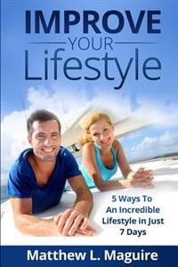 Improve Your Lifestyle: 5 Ways to an Incredible Lifestyle in Just 7 Days