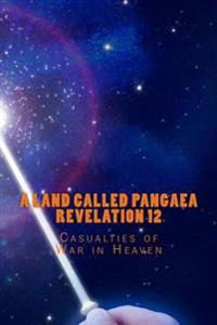 A Land Called Pangaea Revelation 12: Casualties of War in Heaven