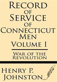 Record of Service of Connecticut Men (Volume I): War of the Revolution