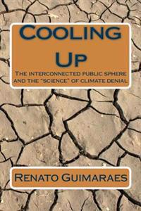 """Cooling Up: The Interconnected Public Sphere and the """"Science"""" of Climate Denial"""