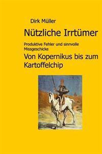 Nützliche Irrtümer: Produktive Fehler Und Sinnvolle Missgeschicke Von Kopernikus Bis Zum Kartoffelchip
