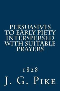 Persuasives to Early Piety Interspersed with Suitable Prayers: 1828