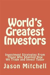 World's Greatest Investors: Investment Strategies from Those Who Shapped How We Trade and Invest Today