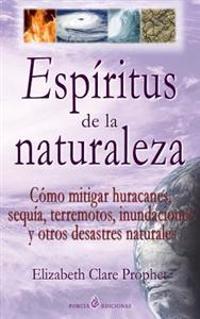 Espiritus de La Naturaleza: Como Mitigar Huracanes, Sequia, Terremotos, Inundaciones y Otros Desastres Naturales