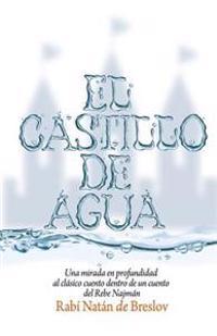 El Castillo de Agua: Una Mirada En Profundidad Al Clasico Cuento Dentro de Un Cuento del Rebe Najman de Breslov