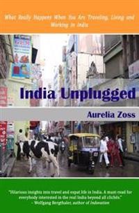 India Unplugged: What Really Happens When You Are Traveling, Living and Working in India