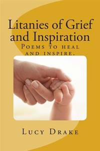 Litanies of Grief and Inspiration: Poems to Heal and Inspire.