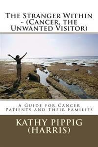 The Stranger Within - (Cancer, the Unwanted Visitor): A Guide for Cancer Patients and Their Families.