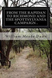 From the Rapidon to Richmond and the Spottsylvania Campaign: A Sketch in Personal Narrative of the Scenes a Soldier Saw