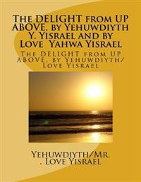 The Delight from High Above, by Yehuwdiyth Roberta Pat Yisrael: The Delight from High Above, by Yehuwdiyth Roberta Pat Yisrael