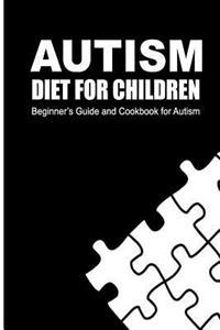 Autism Diet for Children: Beginner's Guide and Cookbook for Autism