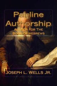Pauline Authorship: Author for the Book of Hebrews: The External, Internal and Eternal Evidence