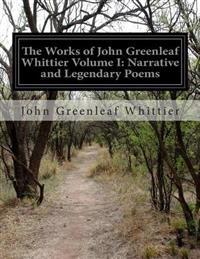 The Works of John Greenleaf Whittier Volume I: Narrative and Legendary Poems