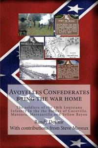 Avoyelles Confederates Bring the War Home: The Soldiers of the 18th Louisiana Infantry in the the Battles of Cocoville, Mansura, Moreauville and Yello