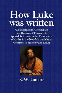 How Luke Was Written: (Considerations Affecting the Two-Document Theory with Special Reference to the Phenomena of Order in the Non-Marcan M