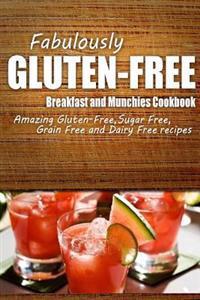 Fabulously Gluten-Free - Breakfast and Munchies Cookbook: Yummy Gluten-Free Ideas for Celiac Disease and Gluten Sensitivity
