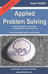 Applied Problem Solving: Method, Applications, Root Causes, Countermeasures, Poka-Yoke and A3.