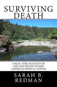 Surviving Death: A Real-Time Account of Life and Death Within America's Medical System