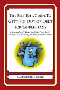 The Best Ever Guide to Getting Out of Debt for Yankees' Fans: Hundreds of Ways to Ditch Your Debt, Manage Your Money and Fix Your Finances