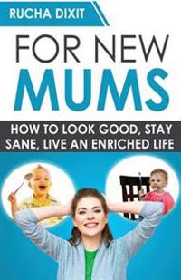 For New Mums: How to Look Good, Stay Sane and Live an Enriched Life