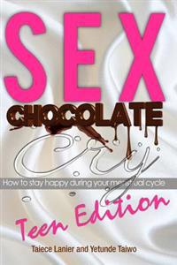 Sex Chocolate Cry -Teen Edition: How to Stay Happy During Your Menstrual Cycle