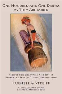 One Hundred and One Drinks as They Are Mixed: Recipes for Cocktails and Other Beverages Served During Prohibition